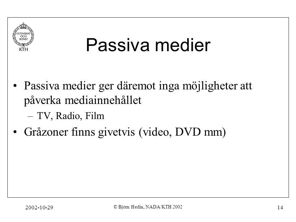 2002-10-29 © Björn Hedin, NADA/KTH 2002 14 Passiva medier Passiva medier ger däremot inga möjligheter att påverka mediainnehållet –TV, Radio, Film Gråzoner finns givetvis (video, DVD mm)
