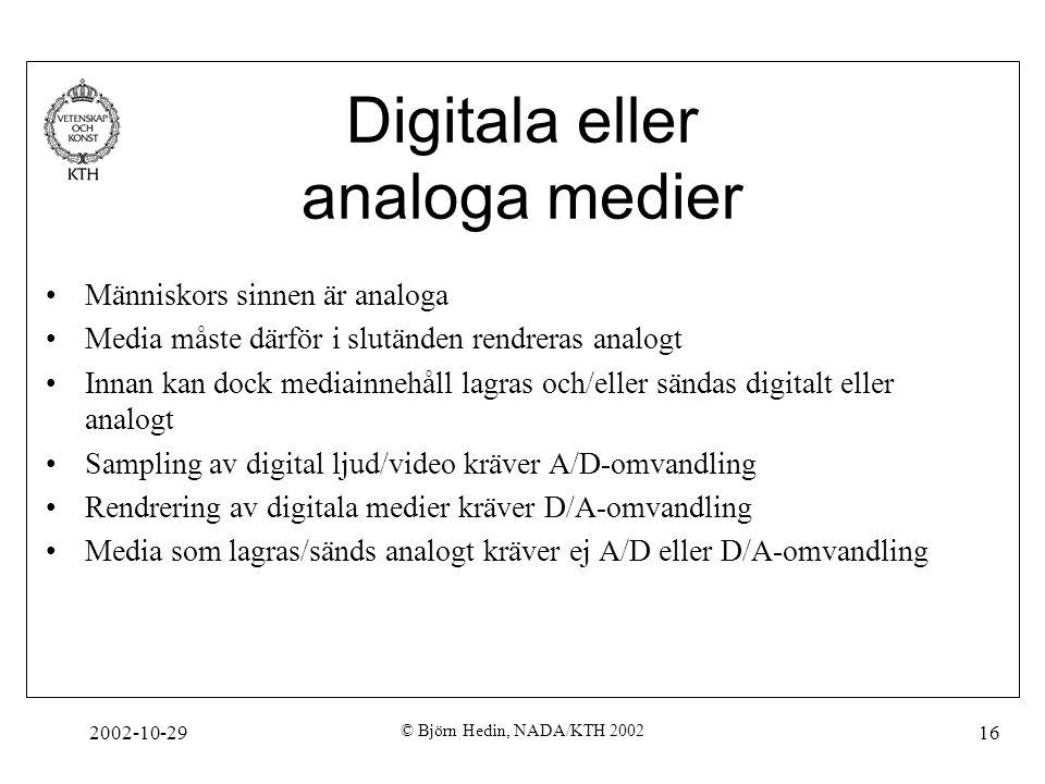 2002-10-29 © Björn Hedin, NADA/KTH 2002 16 Digitala eller analoga medier Människors sinnen är analoga Media måste därför i slutänden rendreras analogt Innan kan dock mediainnehåll lagras och/eller sändas digitalt eller analogt Sampling av digital ljud/video kräver A/D-omvandling Rendrering av digitala medier kräver D/A-omvandling Media som lagras/sänds analogt kräver ej A/D eller D/A-omvandling