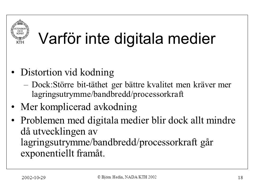 2002-10-29 © Björn Hedin, NADA/KTH 2002 18 Varför inte digitala medier Distortion vid kodning –Dock:Större bit-täthet ger bättre kvalitet men kräver mer lagringsutrymme/bandbredd/processorkraft Mer komplicerad avkodning Problemen med digitala medier blir dock allt mindre då utvecklingen av lagringsutrymme/bandbredd/processorkraft går exponentiellt framåt.