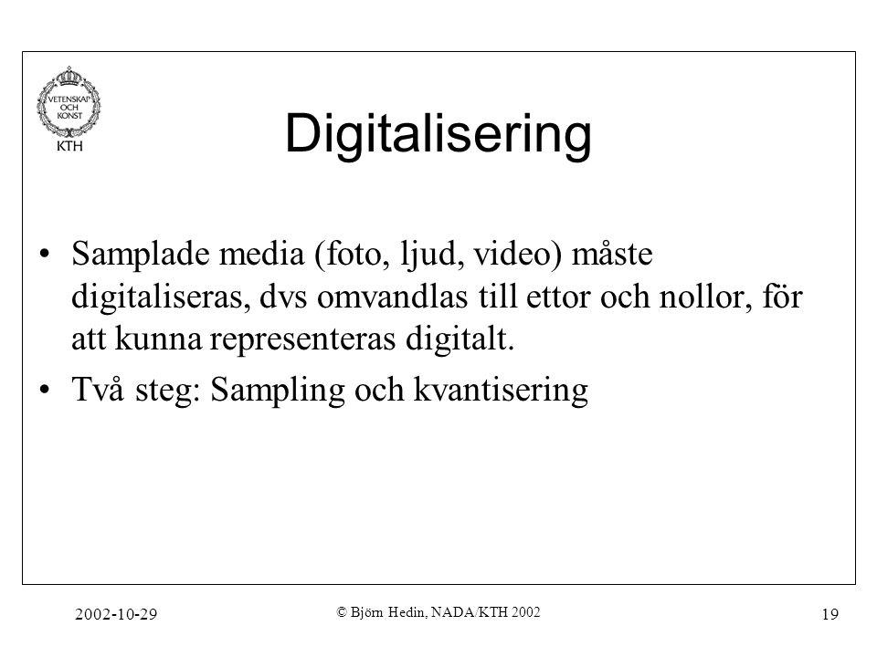 2002-10-29 © Björn Hedin, NADA/KTH 2002 19 Digitalisering Samplade media (foto, ljud, video) måste digitaliseras, dvs omvandlas till ettor och nollor, för att kunna representeras digitalt.