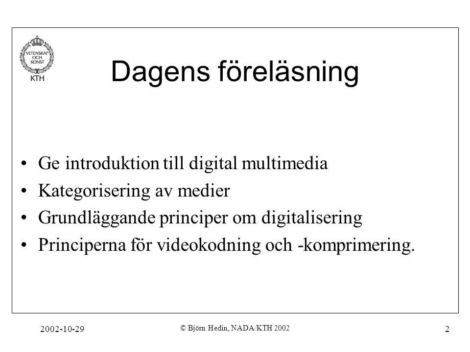 2002-10-29 © Björn Hedin, NADA/KTH 2002 2 Dagens föreläsning Ge introduktion till digital multimedia Kategorisering av medier Grundläggande principer om digitalisering Principerna för videokodning och -komprimering.