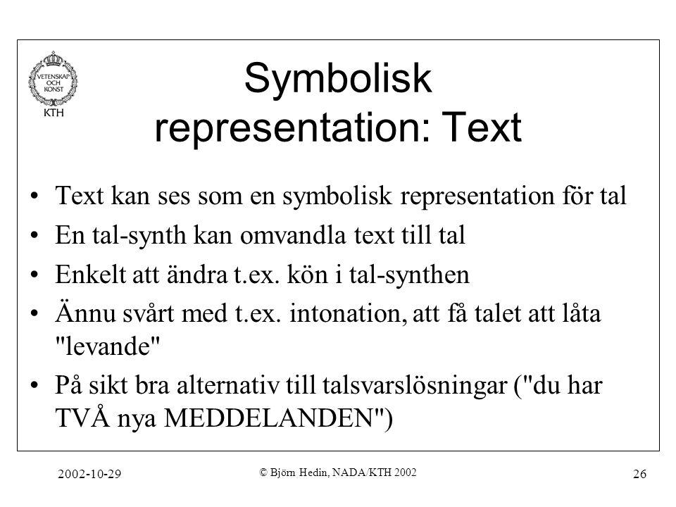 2002-10-29 © Björn Hedin, NADA/KTH 2002 26 Symbolisk representation: Text Text kan ses som en symbolisk representation för tal En tal-synth kan omvandla text till tal Enkelt att ändra t.ex.