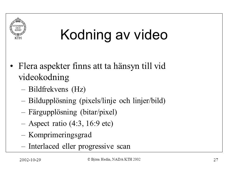 2002-10-29 © Björn Hedin, NADA/KTH 2002 27 Kodning av video Flera aspekter finns att ta hänsyn till vid videokodning –Bildfrekvens (Hz) –Bildupplösning (pixels/linje och linjer/bild) –Färgupplösning (bitar/pixel) –Aspect ratio (4:3, 16:9 etc) –Komprimeringsgrad –Interlaced eller progressive scan