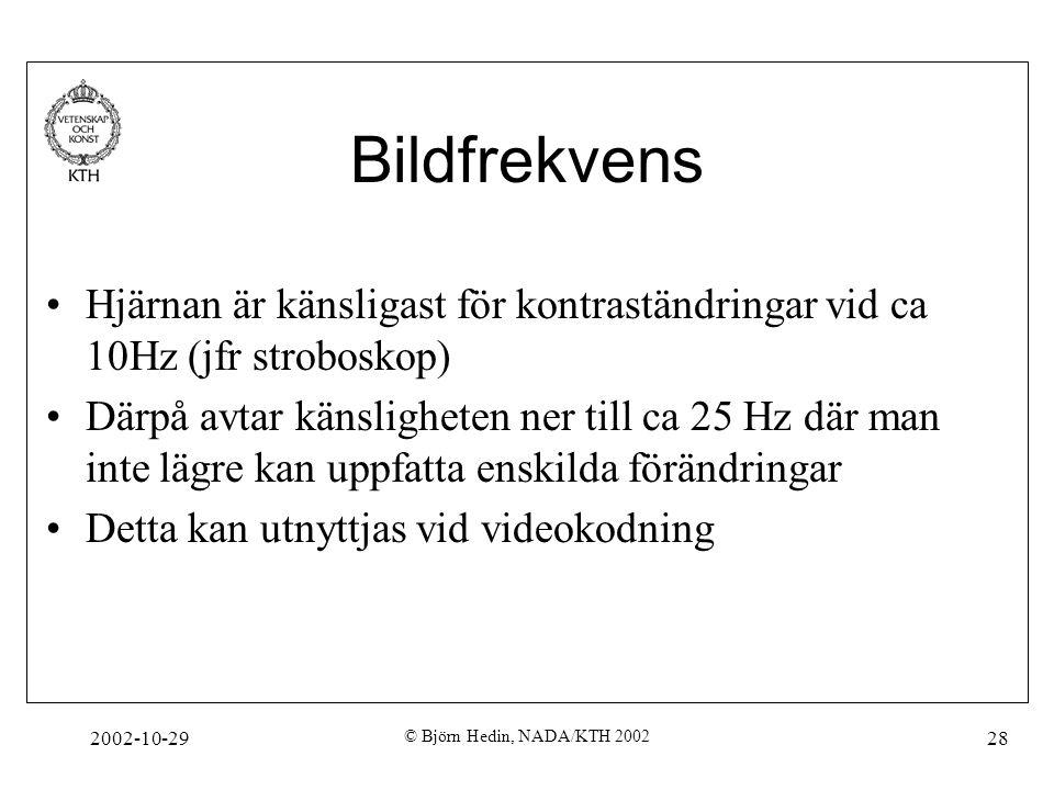 2002-10-29 © Björn Hedin, NADA/KTH 2002 28 Bildfrekvens Hjärnan är känsligast för kontraständringar vid ca 10Hz (jfr stroboskop) Därpå avtar känsligheten ner till ca 25 Hz där man inte lägre kan uppfatta enskilda förändringar Detta kan utnyttjas vid videokodning