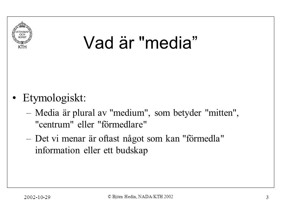2002-10-29 © Björn Hedin, NADA/KTH 2002 3 Vad är media Etymologiskt: –Media är plural av medium , som betyder mitten , centrum eller förmedlare –Det vi menar är oftast något som kan förmedla information eller ett budskap