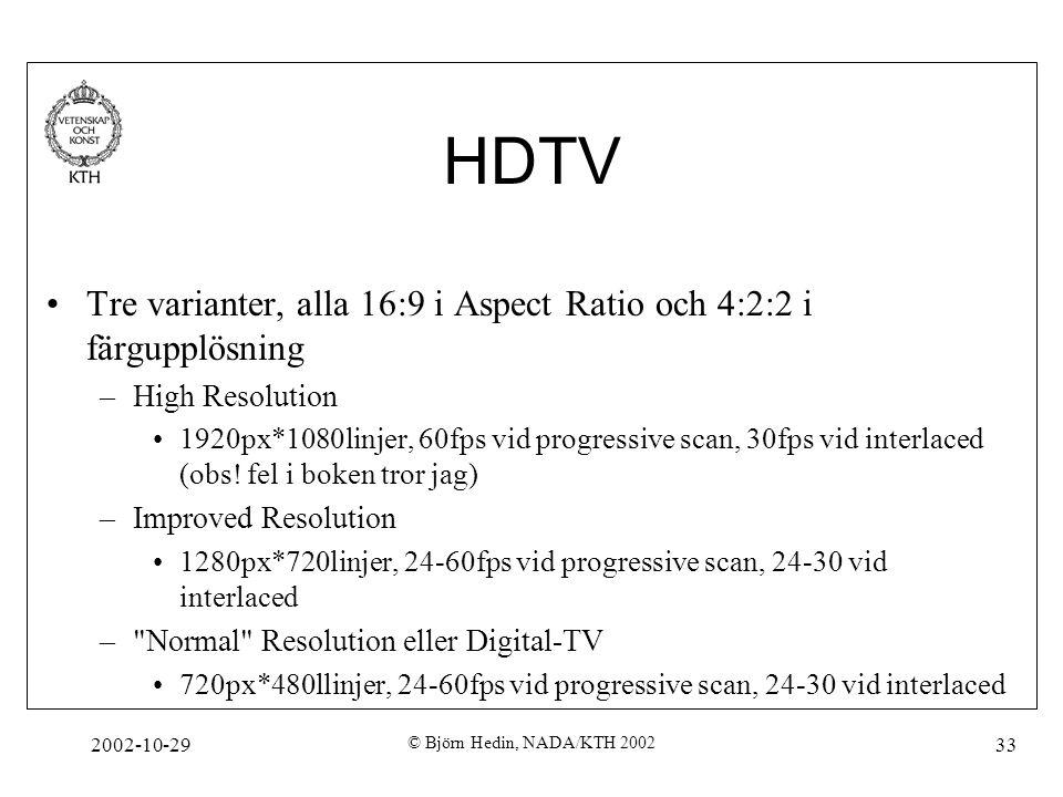 2002-10-29 © Björn Hedin, NADA/KTH 2002 33 HDTV Tre varianter, alla 16:9 i Aspect Ratio och 4:2:2 i färgupplösning –High Resolution 1920px*1080linjer, 60fps vid progressive scan, 30fps vid interlaced (obs.