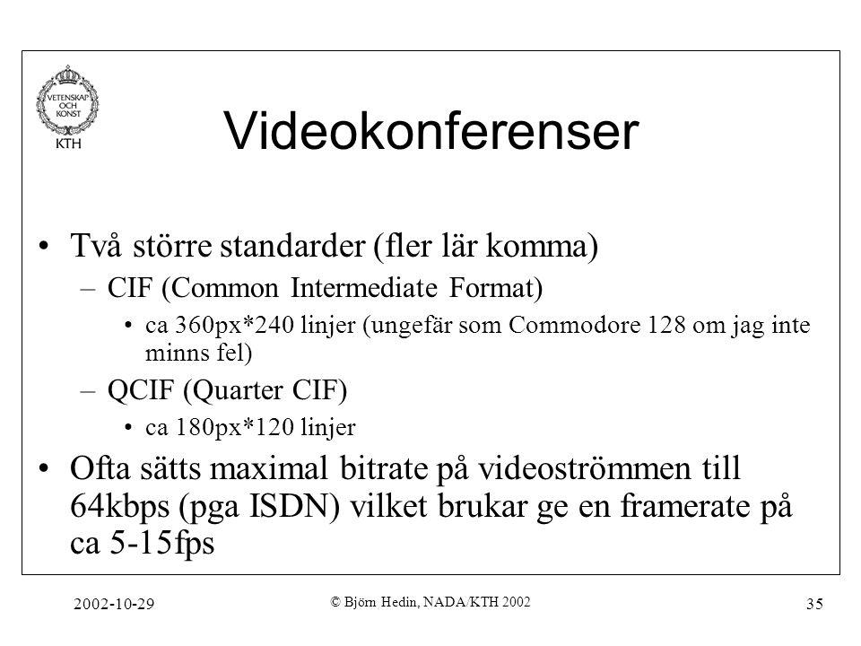2002-10-29 © Björn Hedin, NADA/KTH 2002 35 Videokonferenser Två större standarder (fler lär komma) –CIF (Common Intermediate Format) ca 360px*240 linjer (ungefär som Commodore 128 om jag inte minns fel) –QCIF (Quarter CIF) ca 180px*120 linjer Ofta sätts maximal bitrate på videoströmmen till 64kbps (pga ISDN) vilket brukar ge en framerate på ca 5-15fps