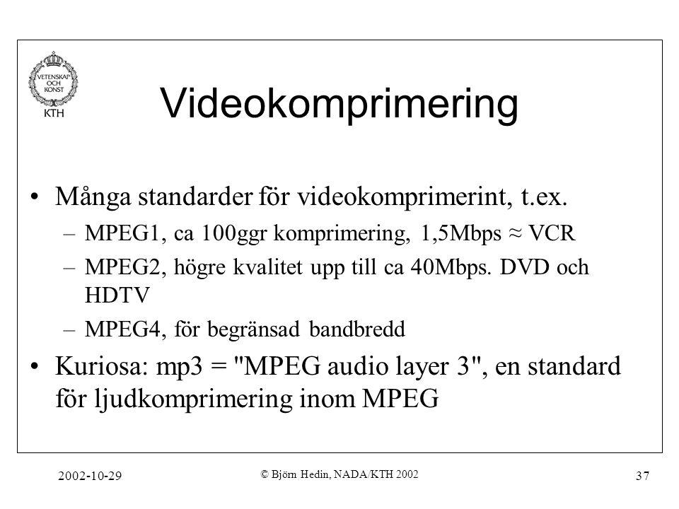 2002-10-29 © Björn Hedin, NADA/KTH 2002 37 Videokomprimering Många standarder för videokomprimerint, t.ex.
