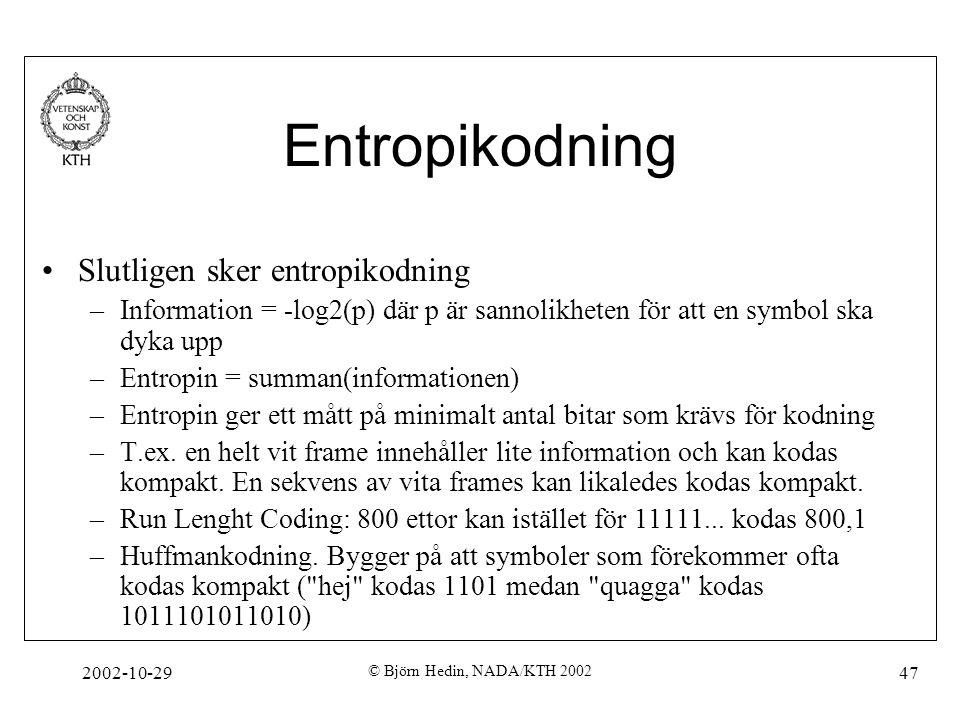 2002-10-29 © Björn Hedin, NADA/KTH 2002 47 Entropikodning Slutligen sker entropikodning –Information = -log2(p) där p är sannolikheten för att en symbol ska dyka upp –Entropin = summan(informationen) –Entropin ger ett mått på minimalt antal bitar som krävs för kodning –T.ex.