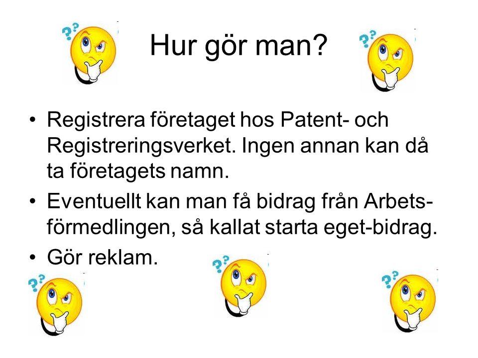 Hur gör man? Registrera företaget hos Patent- och Registreringsverket. Ingen annan kan då ta företagets namn. Eventuellt kan man få bidrag från Arbets