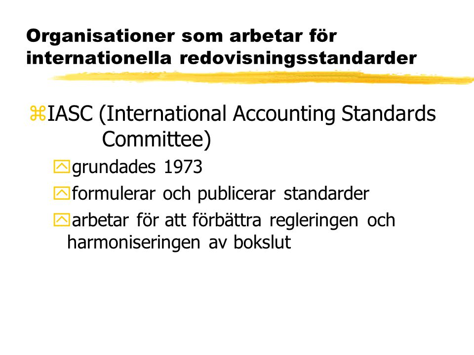 Organisationer som arbetar för internationella redovisningsstandarder zIASC (International Accounting Standards Committee) ygrundades 1973 yformulerar och publicerar standarder yarbetar för att förbättra regleringen och harmoniseringen av bokslut