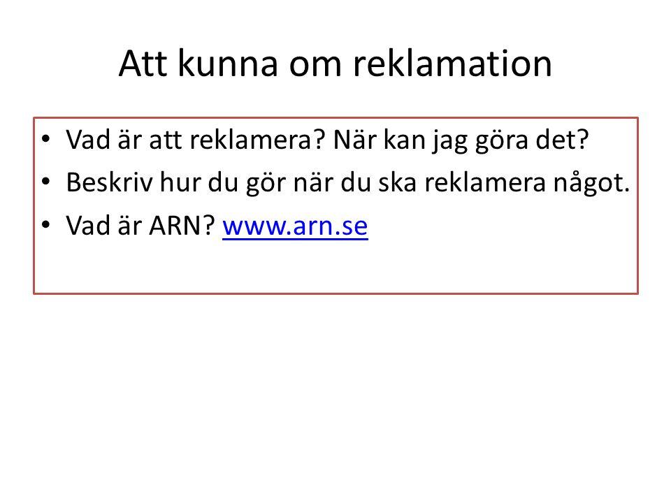 Att kunna om reklamation Vad är att reklamera? När kan jag göra det? Beskriv hur du gör när du ska reklamera något. Vad är ARN? www.arn.sewww.arn.se