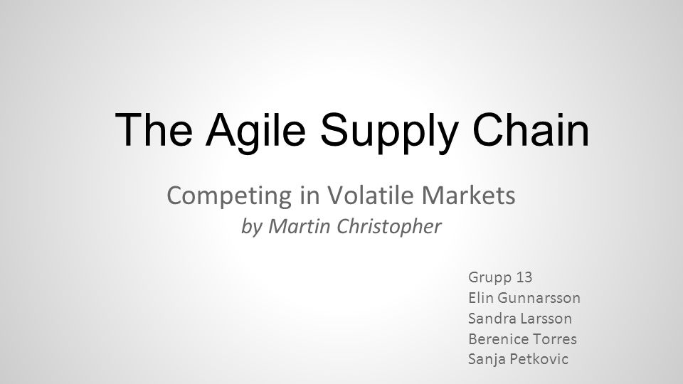 The Agile Supply Chain Competing in Volatile Markets by Martin Christopher Grupp 13 Elin Gunnarsson Sandra Larsson Berenice Torres Sanja Petkovic