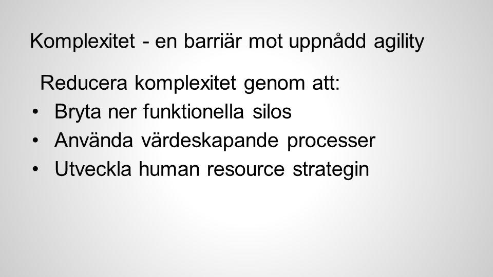 Komplexitet - en barriär mot uppnådd agility Reducera komplexitet genom att: Bryta ner funktionella silos Använda värdeskapande processer Utveckla human resource strategin