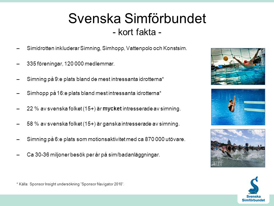 Svenska Simförbundet - kort fakta - –Simidrotten inkluderar Simning, Simhopp, Vattenpolo och Konstsim. –335 föreningar, 120 000 medlemmar. –Simning på