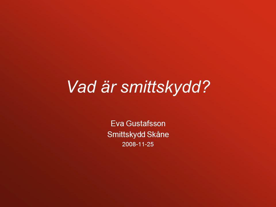 Vad är smittskydd Eva Gustafsson Smittskydd Skåne 2008-11-25