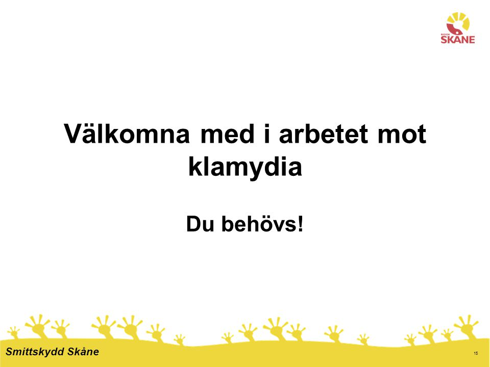 15 Välkomna med i arbetet mot klamydia Du behövs! Smittskydd Skåne
