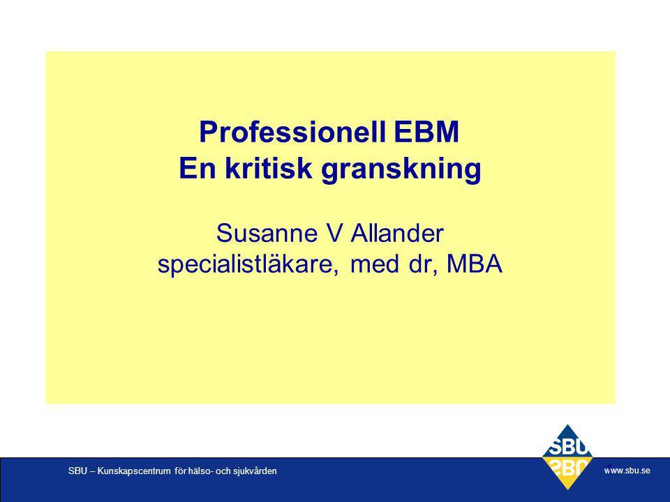 SBU – Kunskapscentrum för hälso- och sjukvården www.sbu.se 1 Professionell EBM En kritisk granskning Susanne V Allander specialistläkare, med dr, MBA