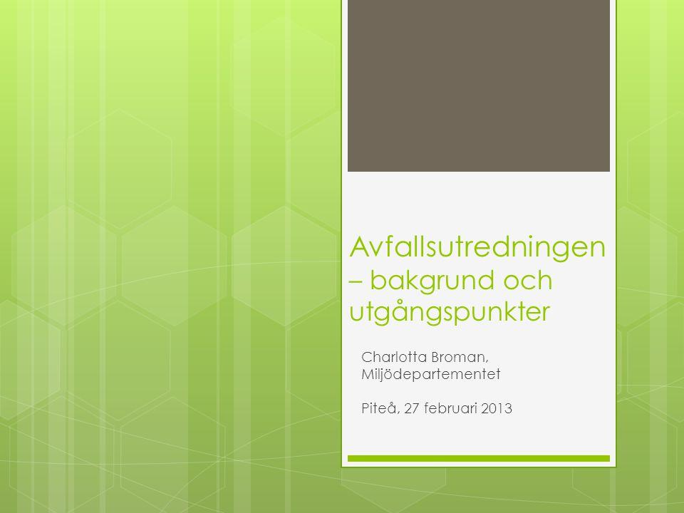 Avfallsutredningen – bakgrund och utgångspunkter Charlotta Broman, Miljödepartementet Piteå, 27 februari 2013