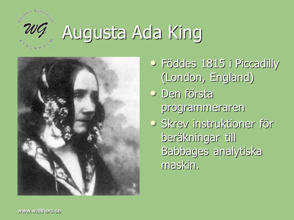 www.walthers.se Augusta Ada King Föddes 1815 i Piccadilly (London, England) Föddes 1815 i Piccadilly (London, England) Den första programmeraren Den första programmeraren Skrev instruktioner för beräkningar till Babbages analytiska maskin.