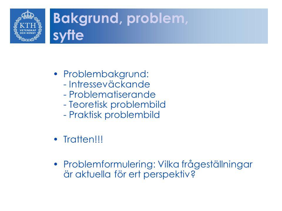Bakgrund, problem, syfte Problembakgrund: - Intresseväckande - Problematiserande - Teoretisk problembild - Praktisk problembild Tratten!!! Problemform