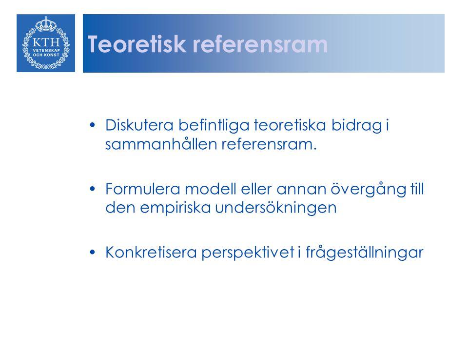 Teoretisk referensram Diskutera befintliga teoretiska bidrag i sammanhållen referensram. Formulera modell eller annan övergång till den empiriska unde