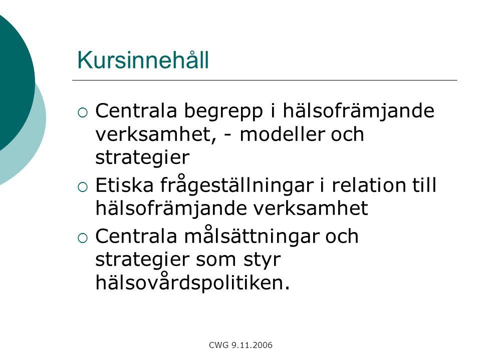CWG 9.11.2006 Kursinnehåll  Centrala begrepp i hälsofrämjande verksamhet, - modeller och strategier  Etiska frågeställningar i relation till hälsofrämjande verksamhet  Centrala målsättningar och strategier som styr hälsovårdspolitiken.