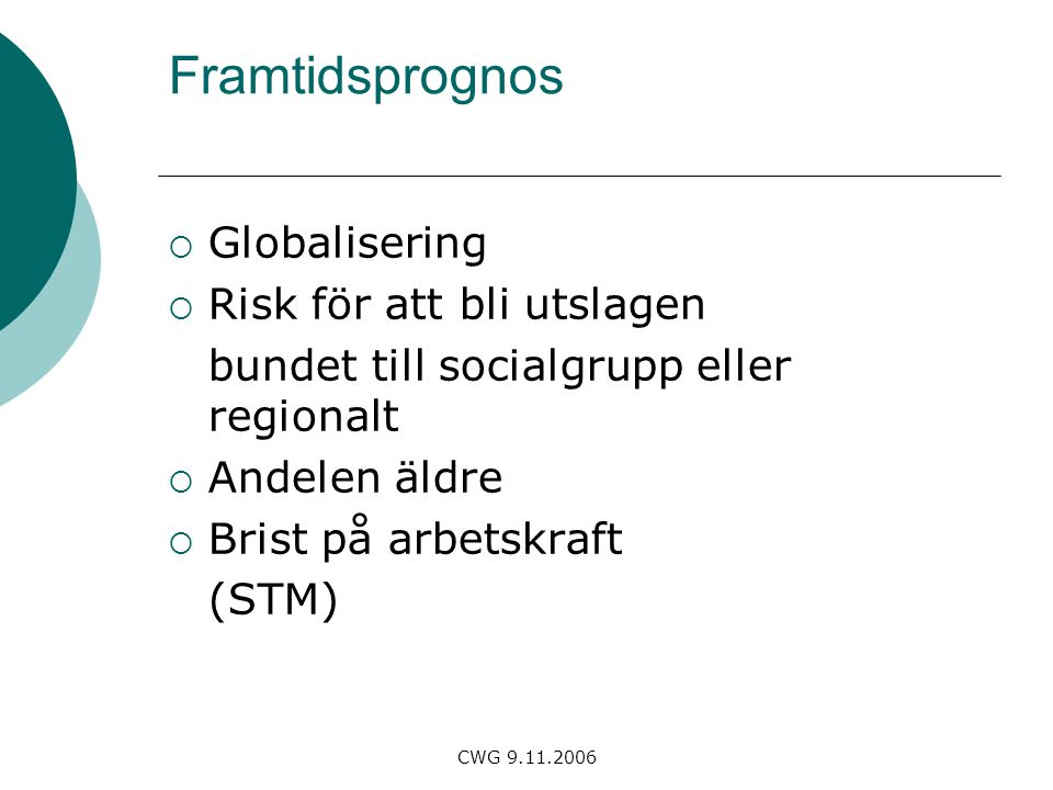 CWG 9.11.2006 Framtidsprognos  Globalisering  Risk för att bli utslagen bundet till socialgrupp eller regionalt  Andelen äldre  Brist på arbetskraft (STM)