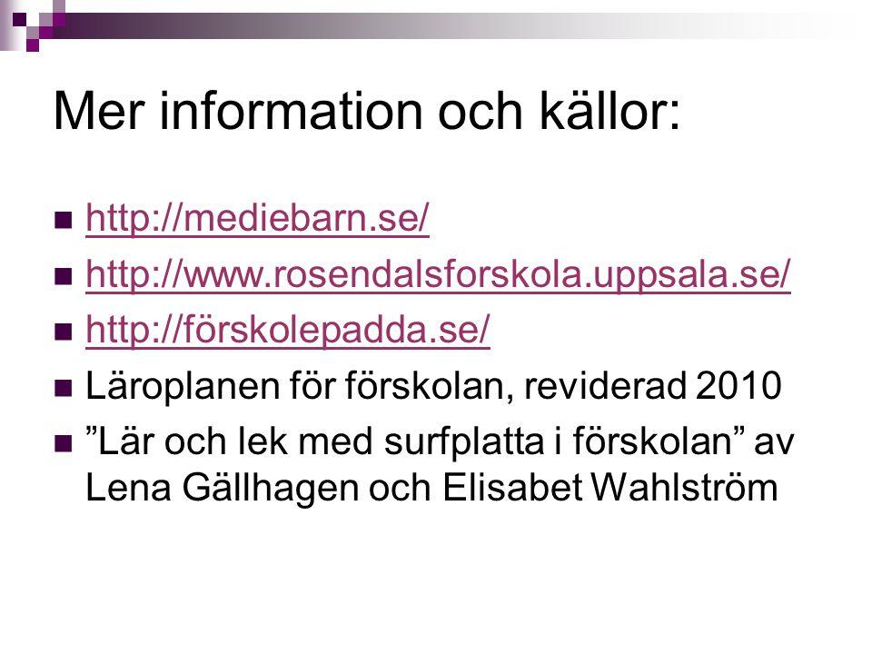 Mer information och källor: http://mediebarn.se/ http://www.rosendalsforskola.uppsala.se/ http://förskolepadda.se/ Läroplanen för förskolan, reviderad
