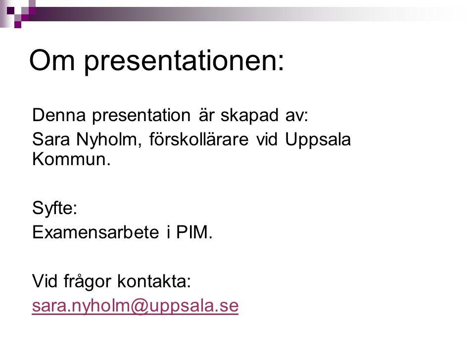 Om presentationen: Denna presentation är skapad av: Sara Nyholm, förskollärare vid Uppsala Kommun. Syfte: Examensarbete i PIM. Vid frågor kontakta: sa