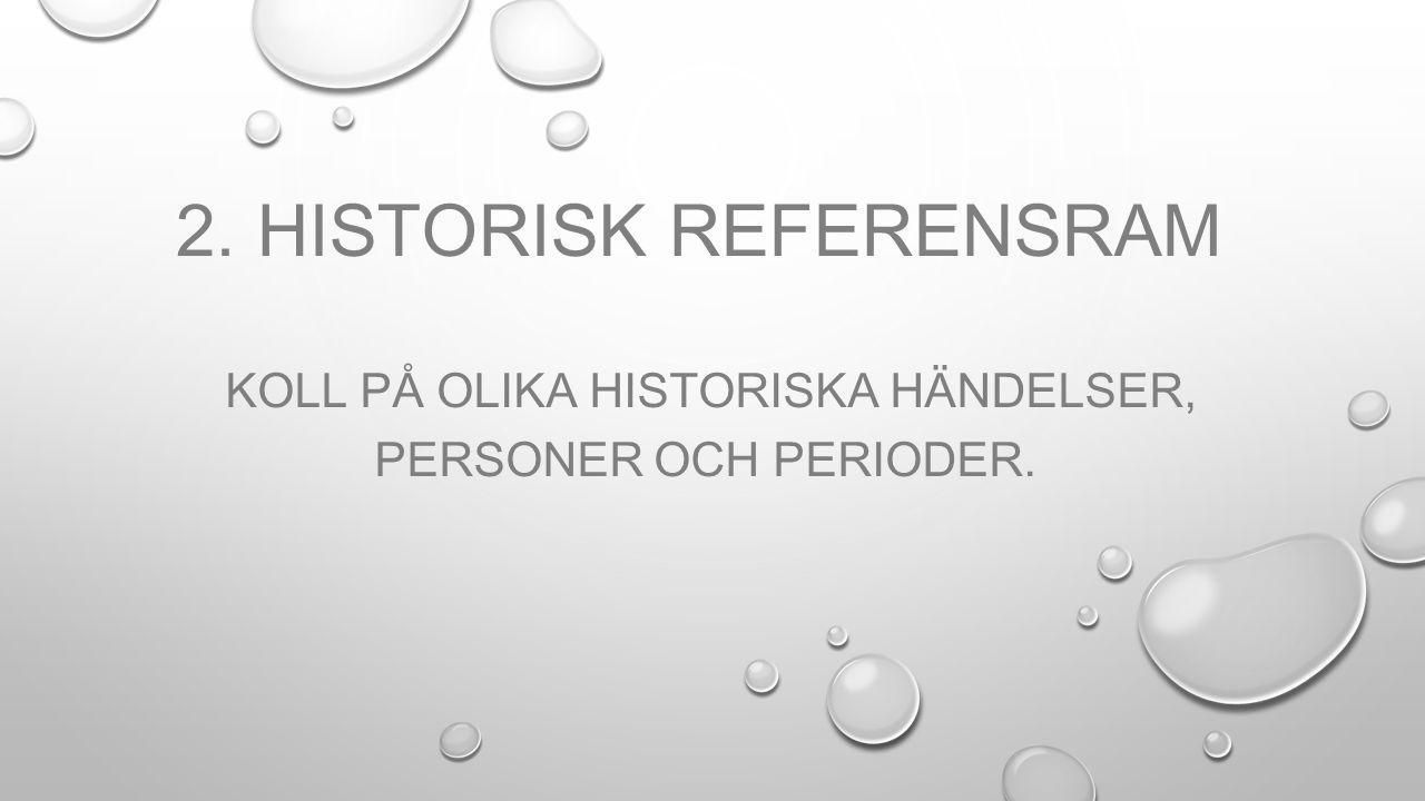2. HISTORISK REFERENSRAM KOLL PÅ OLIKA HISTORISKA HÄNDELSER, PERSONER OCH PERIODER.