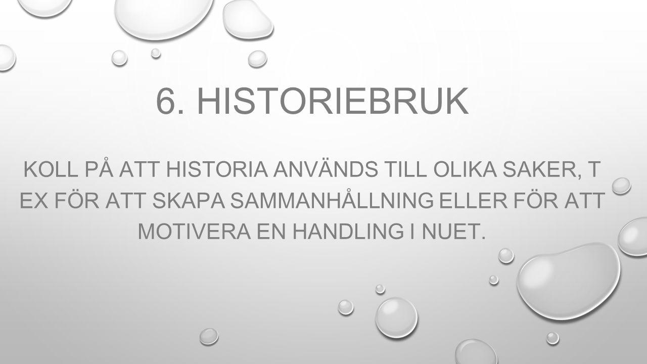 6. HISTORIEBRUK KOLL PÅ ATT HISTORIA ANVÄNDS TILL OLIKA SAKER, T EX FÖR ATT SKAPA SAMMANHÅLLNING ELLER FÖR ATT MOTIVERA EN HANDLING I NUET.
