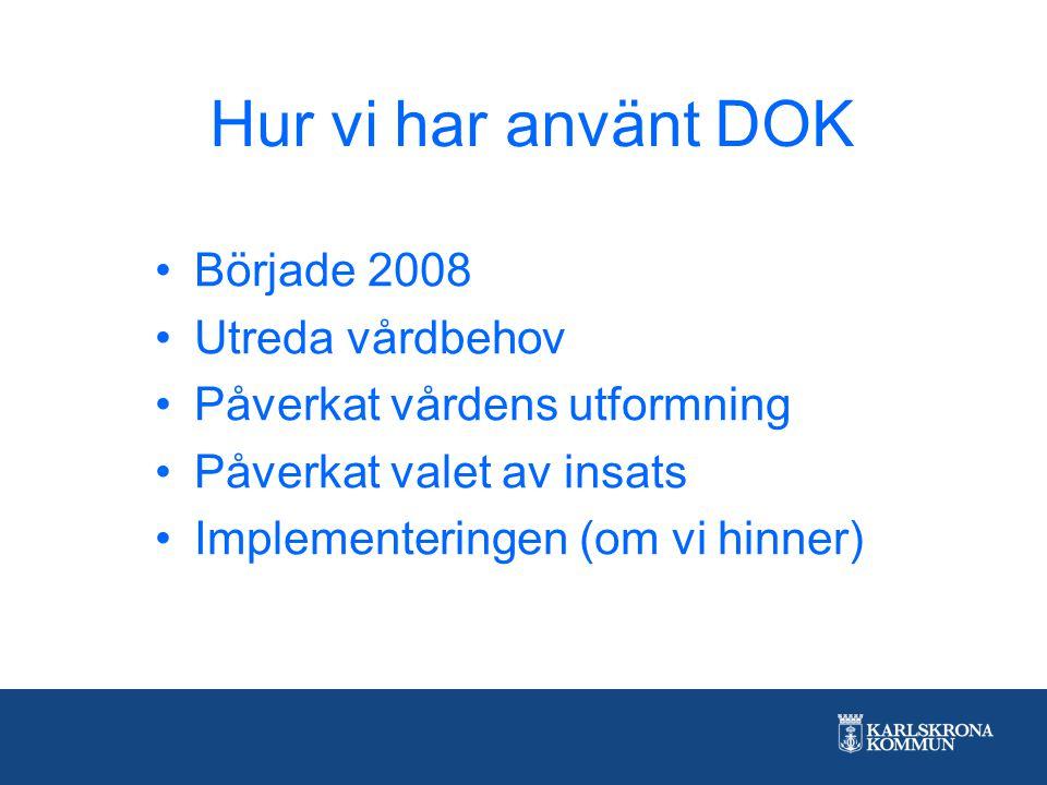 Hur vi har använt DOK Började 2008 Utreda vårdbehov Påverkat vårdens utformning Påverkat valet av insats Implementeringen (om vi hinner)