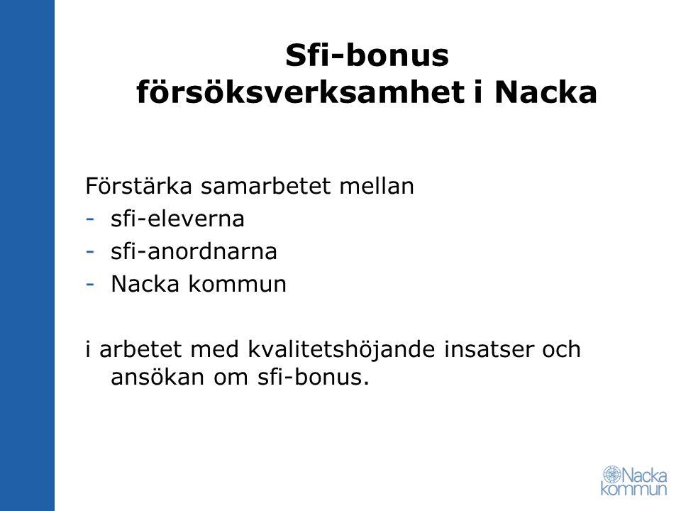 Sfi-bonus försöksverksamhet i Nacka Krav för att få sfi-bonus, för mer information se http://www.skolverket.se/sb/d/2965;jsessionid=0CDF651 0BA70515A83E9F50DCE418272 Krav (sammanfattning), se bl a ansökningsblankett Nyanlända invandrare (flyktingar och skyddsbehövande), med uppehållstillstånd mm enl.