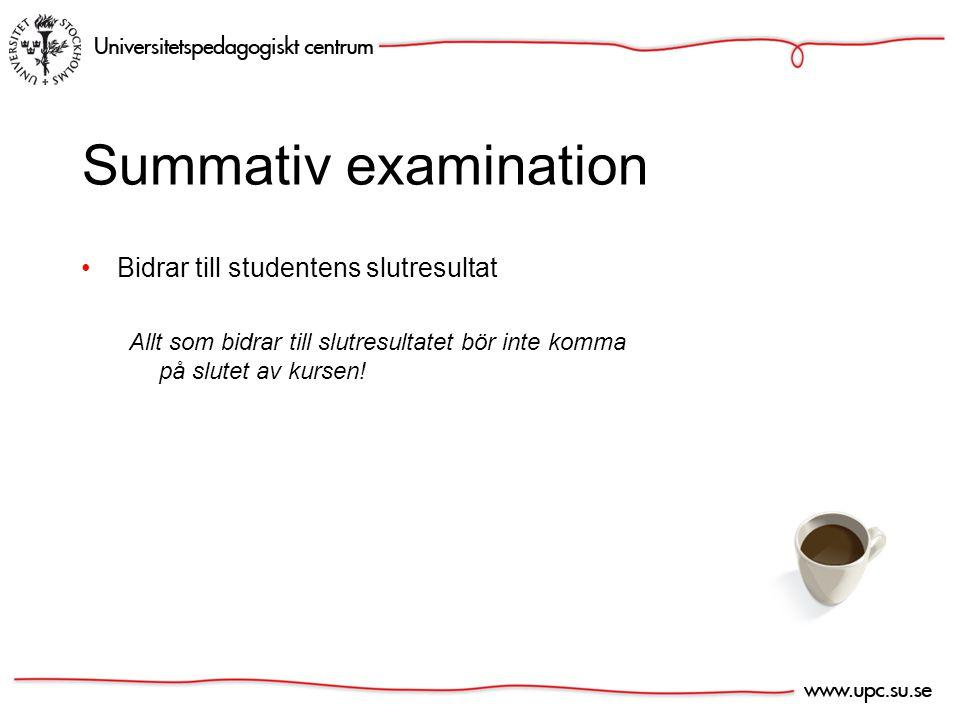 Summativ examination Bidrar till studentens slutresultat Allt som bidrar till slutresultatet bör inte komma på slutet av kursen!