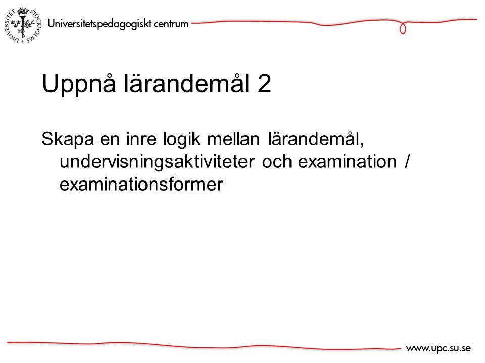Uppnå lärandemål 2 Skapa en inre logik mellan lärandemål, undervisningsaktiviteter och examination / examinationsformer