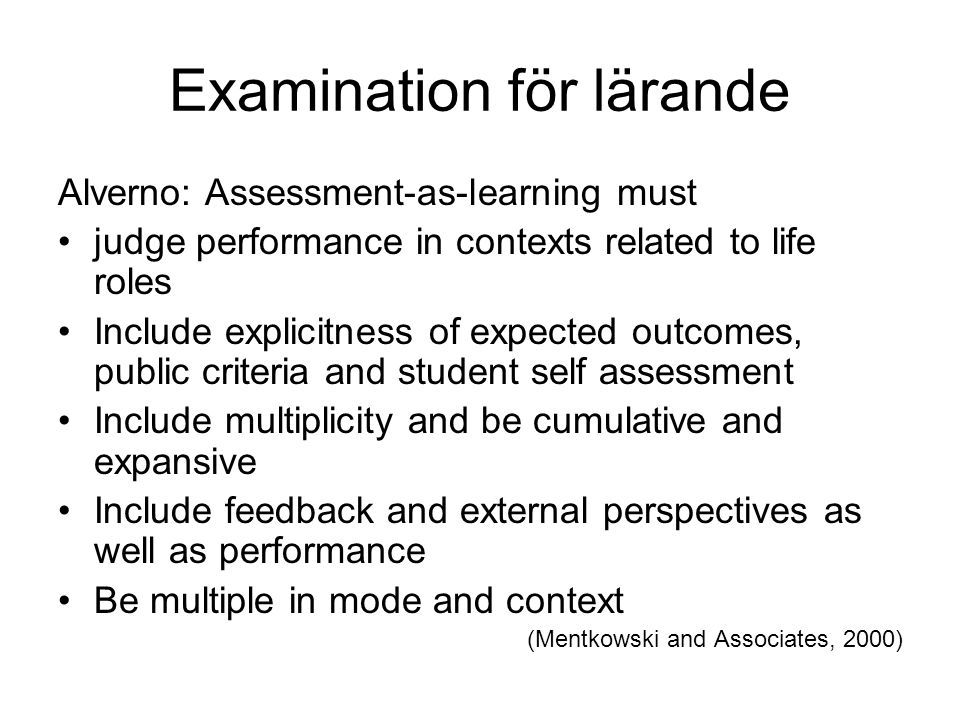 Examination för lärande Alverno: Assessment-as-learning must judge performance in contexts related to life roles Include explicitness of expected outcomes, public criteria and student self assessment Include multiplicity and be cumulative and expansive Include feedback and external perspectives as well as performance Be multiple in mode and context (Mentkowski and Associates, 2000)