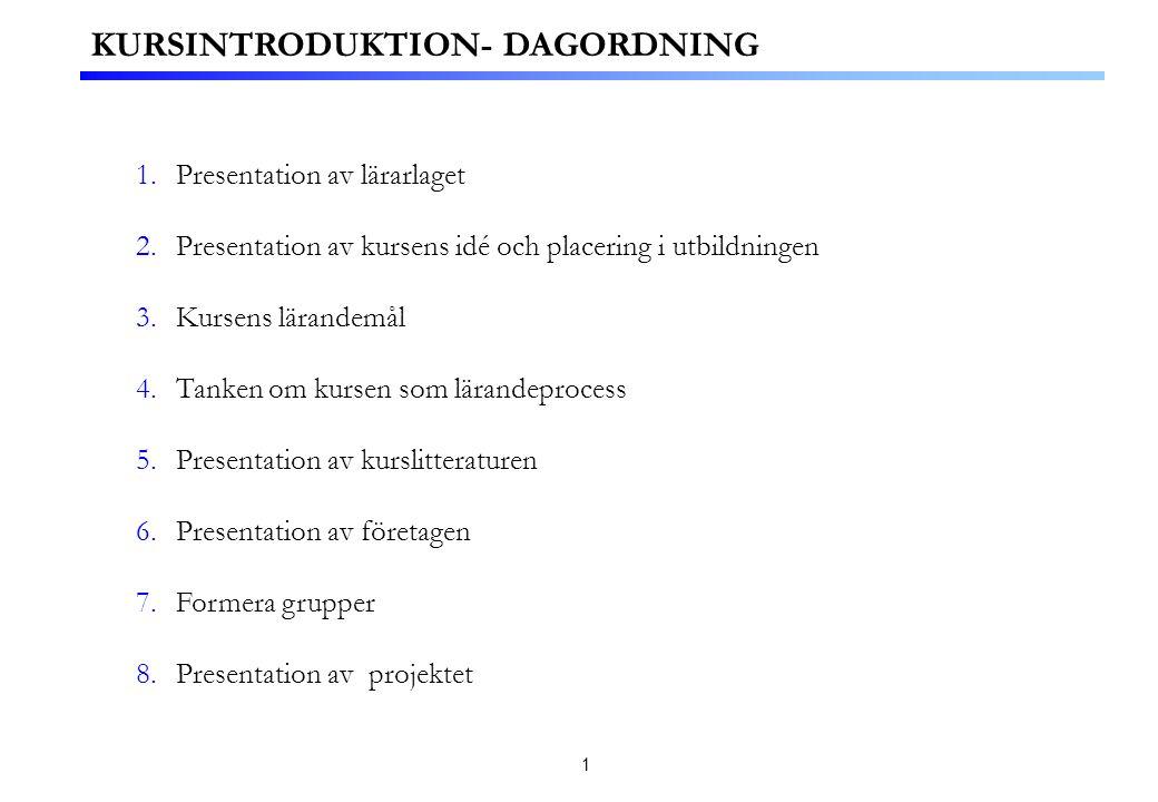 1 1.Presentation av lärarlaget 2.Presentation av kursens idé och placering i utbildningen 3.Kursens lärandemål 4.Tanken om kursen som lärandeprocess 5.Presentation av kurslitteraturen 6.Presentation av företagen 7.Formera grupper 8.Presentation av projektet KURSINTRODUKTION- DAGORDNING