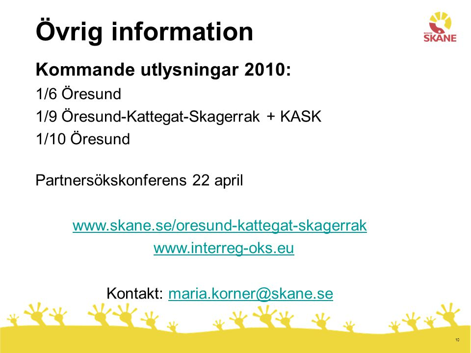 10 Övrig information Kommande utlysningar 2010: 1/6 Öresund 1/9 Öresund-Kattegat-Skagerrak + KASK 1/10 Öresund Partnersökskonferens 22 april www.skane.se/oresund-kattegat-skagerrak www.interreg-oks.eu Kontakt: maria.korner@skane.semaria.korner@skane.se