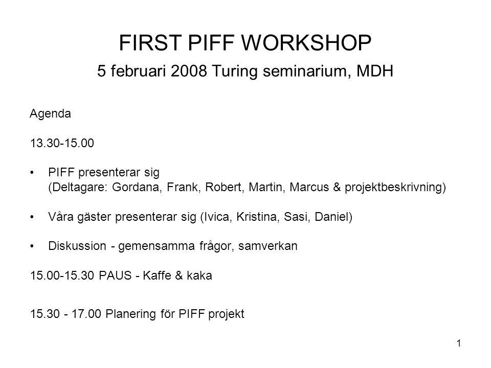 1 FIRST PIFF WORKSHOP 5 februari 2008 Turing seminarium, MDH Agenda 13.30-15.00 PIFF presenterar sig (Deltagare: Gordana, Frank, Robert, Martin, Marcus & projektbeskrivning) Våra gäster presenterar sig (Ivica, Kristina, Sasi, Daniel) Diskussion - gemensamma frågor, samverkan 15.00-15.30 PAUS - Kaffe & kaka 15.30 - 17.00 Planering för PIFF projekt