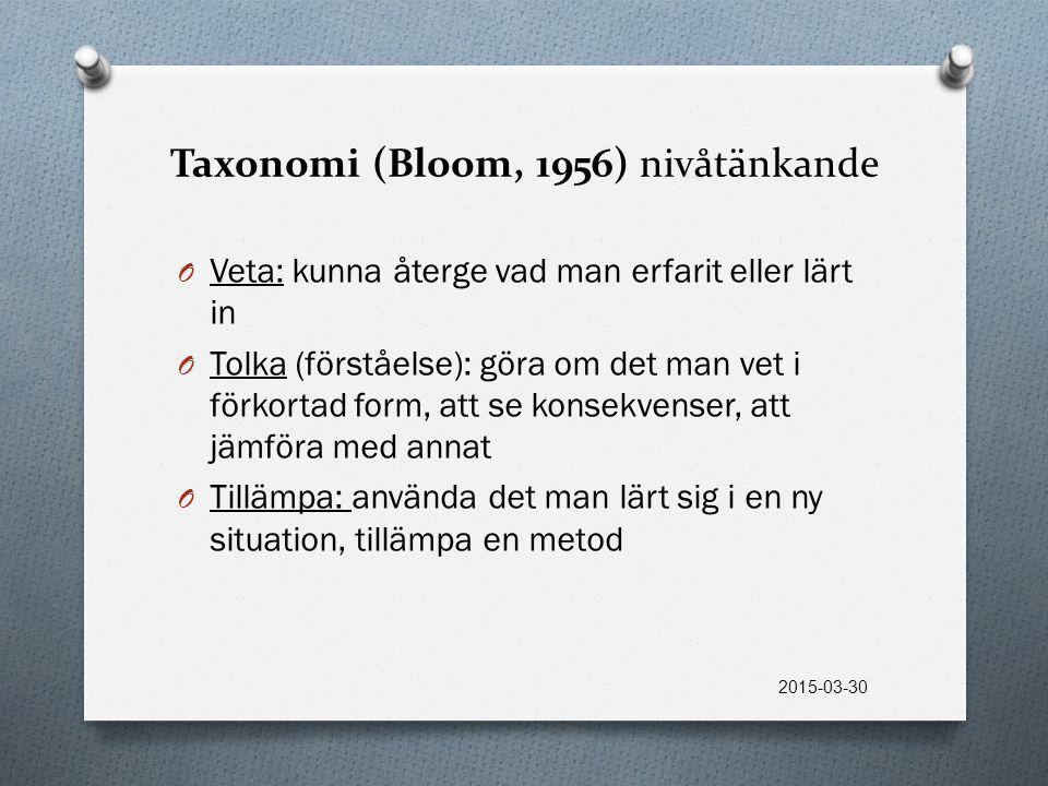 Taxonomi (Bloom, 1956) nivåtänkande O Veta: kunna återge vad man erfarit eller lärt in O Tolka (förståelse): göra om det man vet i förkortad form, att se konsekvenser, att jämföra med annat O Tillämpa: använda det man lärt sig i en ny situation, tillämpa en metod 2015-03-30