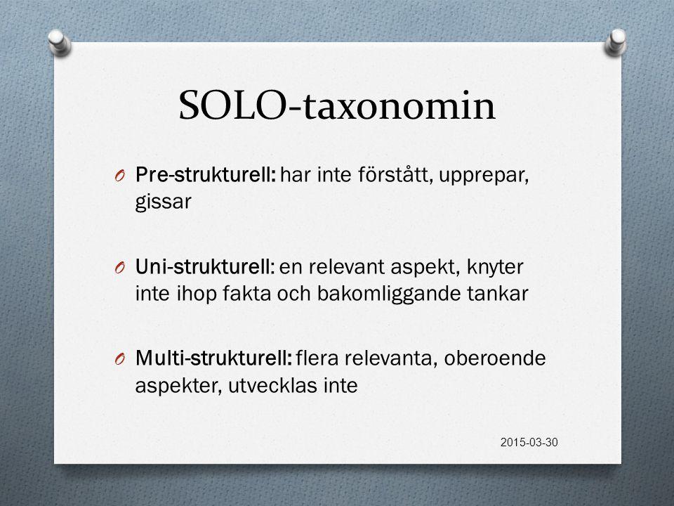 SOLO-taxonomin O Pre-strukturell: har inte förstått, upprepar, gissar O Uni-strukturell: en relevant aspekt, knyter inte ihop fakta och bakomliggande tankar O Multi-strukturell: flera relevanta, oberoende aspekter, utvecklas inte