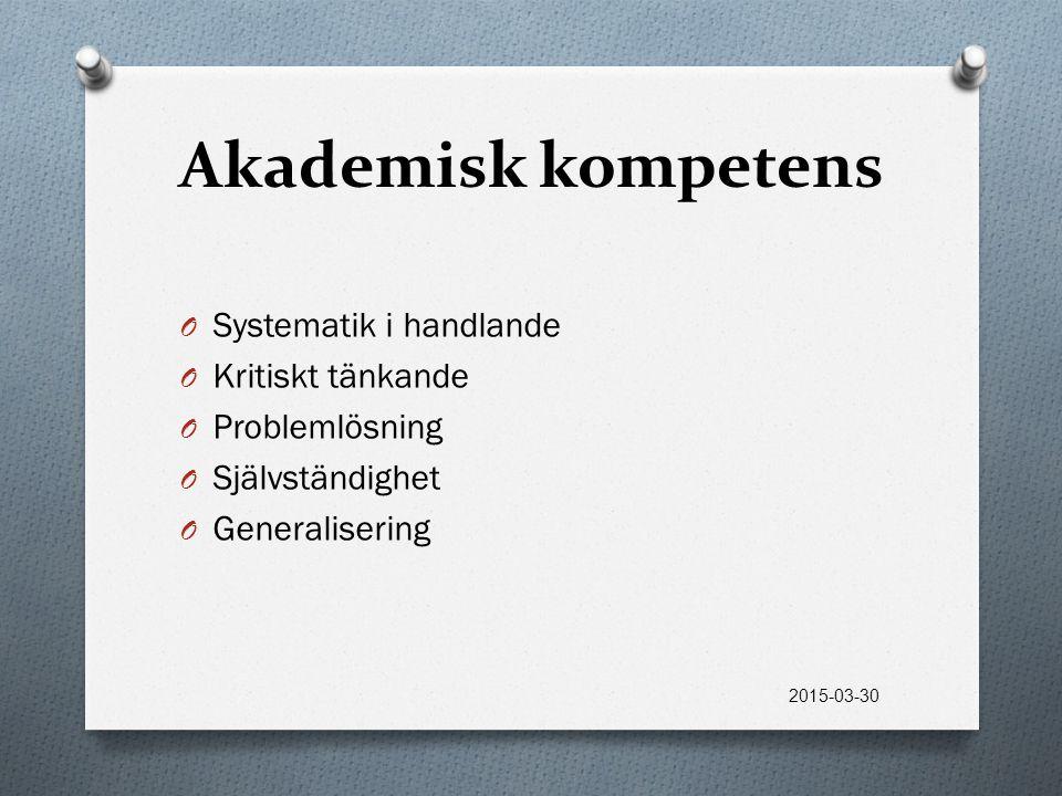 Akademisk kompetens O Systematik i handlande O Kritiskt tänkande O Problemlösning O Självständighet O Generalisering 2015-03-30