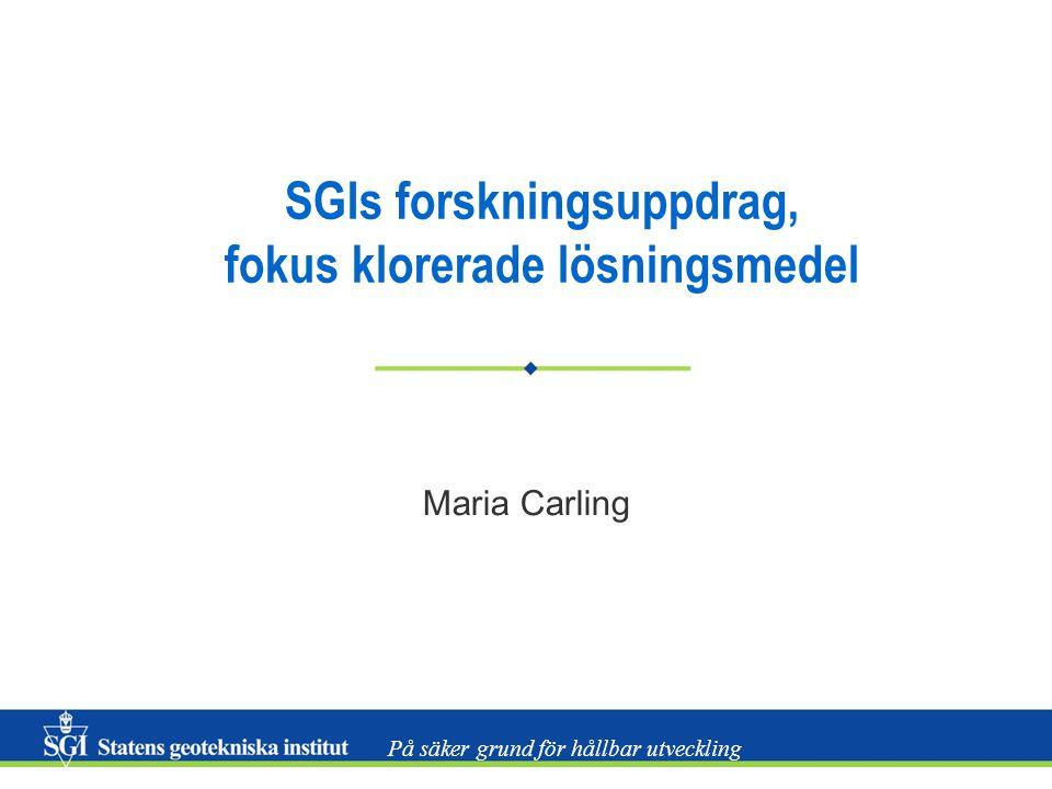 På säker grund för hållbar utveckling SGIs forskningsuppdrag, fokus klorerade lösningsmedel Maria Carling