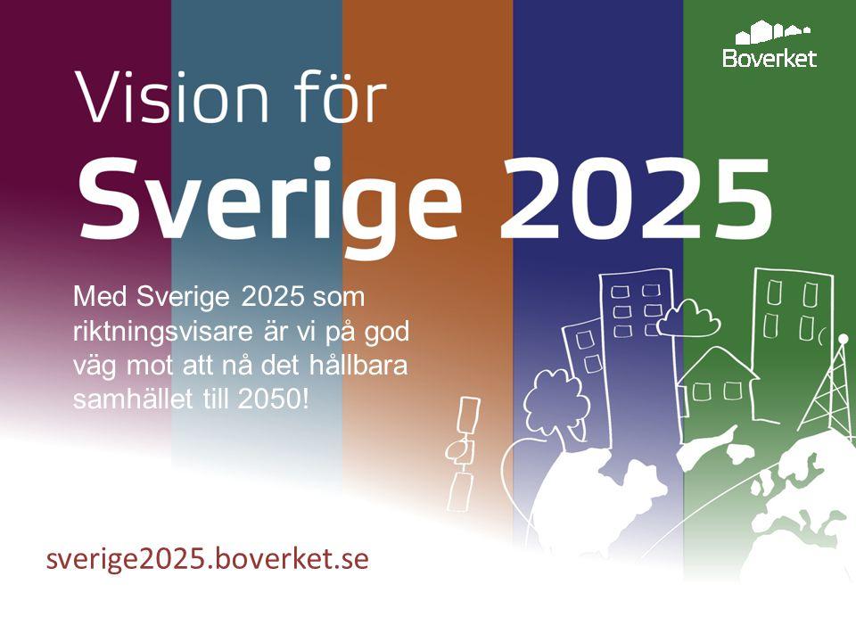 sverige2025.boverket.se Med Sverige 2025 som riktningsvisare är vi på god väg mot att nå det hållbara samhället till 2050!