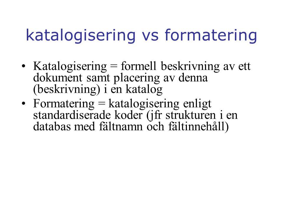katalogisering vs formatering Katalogisering = formell beskrivning av ett dokument samt placering av denna (beskrivning) i en katalog Formatering = katalogisering enligt standardiserade koder (jfr strukturen i en databas med fältnamn och fältinnehåll)