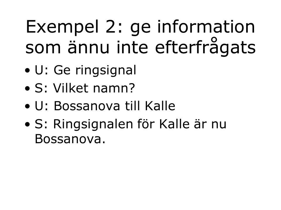Exempel 2: ge information som ännu inte efterfrågats U: Ge ringsignal S: Vilket namn? U: Bossanova till Kalle S: Ringsignalen för Kalle är nu Bossanov