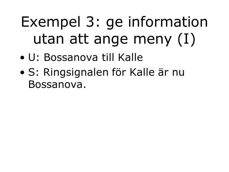 Exempel 3: ge information utan att ange meny (I) U: Bossanova till Kalle S: Ringsignalen för Kalle är nu Bossanova.