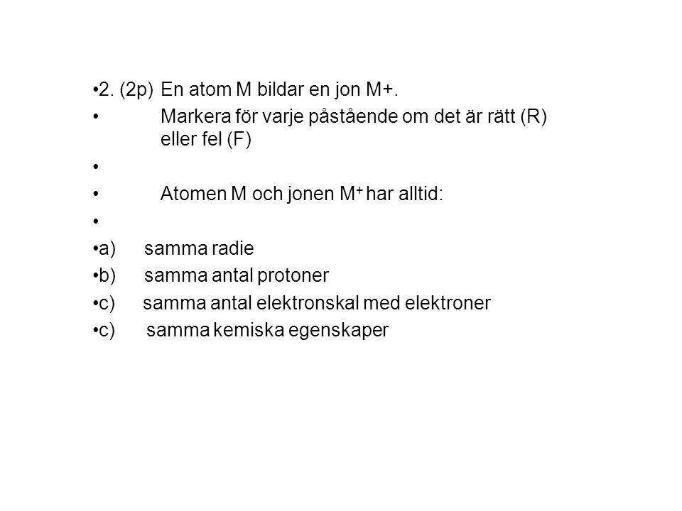 2.(2p)En atom M bildar en jon M+.
