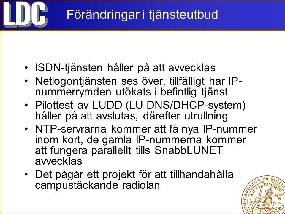 Förändringar i tjänsteutbud ISDN-tjänsten håller på att avvecklas Netlogontjänsten ses över, tillfälligt har IP- nummerrymden utökats i befintlig tjänst Pilottest av LUDD (LU DNS/DHCP-system) håller på att avslutas, därefter utrullning NTP-servrarna kommer att få nya IP-nummer inom kort, de gamla IP-nummerna kommer att fungera parallellt tills SnabbLUNET avvecklas Det pågår ett projekt för att tillhandahålla campustäckande radiolan